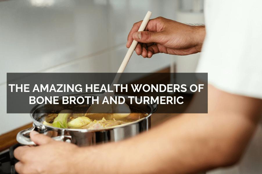 The Amazing Health Wonders of Bone Broth and Turmeric